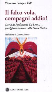 Il falco vola, compagni addio! Storia di Ferdinando De Leoni, partigiano romano sulla Linea Gotica