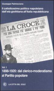 Il cattolicesimo politico napoletano dall'età giolittiana all'Italia repubblicana. Vol. 1: 1898-1920 dal clerico-moderatismo al Partito popolare.