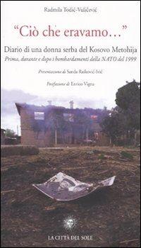 «Ciò che eravamo...» Diario di una donna serba del Kosovo Metohija. prima, durante e dopo i bombardamenti della Nato del 1999