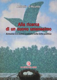Alla ricerca di un nuovo umanesimo. Armonia tra uomo e natura nella lotta politica - D'Acunto Antonio - wuz.it
