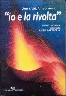 Io e la rivolta. Una città, la sua storia - Enzo Laganà,Piero Battaglia - copertina