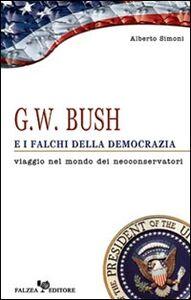 G. W. Bush e i falchi della democrazia. Viaggio nel mondo dei neoconservatori