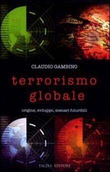 Terrorismo globale. Origine, sviluppo, scenari futuribili - Claudio Gambino - copertina
