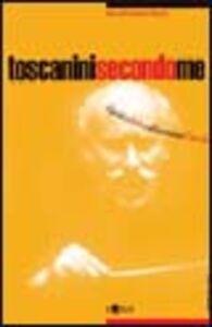 Toscanini secondo me. Il più celebre direttore d'orchestra in un secolo di testimonianze