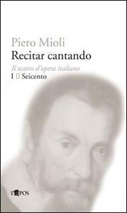 Recitar cantando. Il teatro d'opera italiano. Vol. 1: Il Seicento.