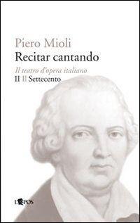 Recitar cantando. Il teatro d'opera italiano. Vol. 2: Il Settecento.