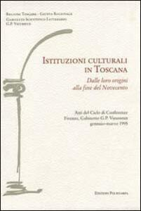 Istituzioni culturali in Toscana. Dalle loro origini alla fine del Novecento