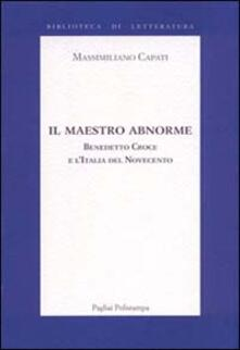 Il maestro abnorme. Benedetto Croce e l'Italia del Novecento - Massimiliano Capati - copertina