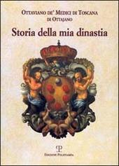 Storia della mia dinastia. I Medici di Toscana dalle origini della famiglia alla perdita del Granducato...