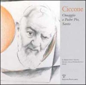 Antonio Ciccone. Omaggio a padre Pio, santo