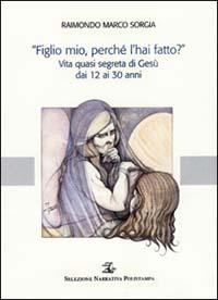 «Figlio mio, perché l'hai fatto?». Vita quasi segreta di Gesù dai 12 ai 30 anni - Sorgia Raimondo M. - wuz.it
