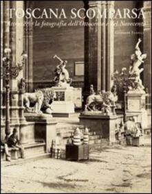 Toscana scomparsa. Attraverso la fotografia dell'Ottocento e Novecento - Giovanni Fanelli - copertina