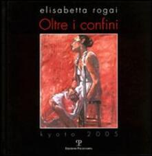 Elisabetta Rogai. Oltre i confini. Kyoto 2005. Ediz. italiana e inglese - copertina