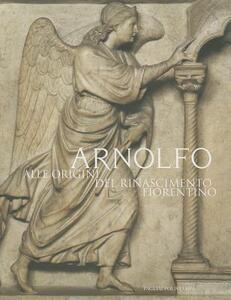 Arnolfo. Alle origini del Rinascimento fiorentino