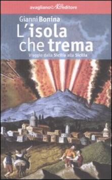 L' isola che trema. Viaggio dalla Sicilia alla Sicilia - Gianni Bonina - copertina