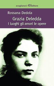 Libro Grazia Deledda. I luoghi, gli amori, le opere Rossana Dedola