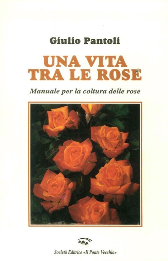 Una vita tra le rose. Manuale per la coltura delle rose - Giulio Pantoli - copertina
