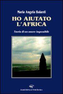 Ho aiutato l'Africa. Storia di un amore impossibile