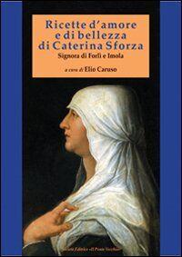 Ricette d'amore e di bellezza di Caterina Sforza. Signora di Imola e Forlì