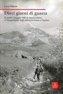 Dieci giorni di guerra. 22 aprile-2 maggio 1945: la ritirata tedesca e linseguimento degli alleati in Veneto e Trentino.pdf