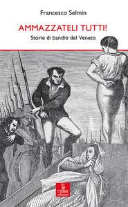 Ammazzateli tutti! Storie di banditi del Veneto