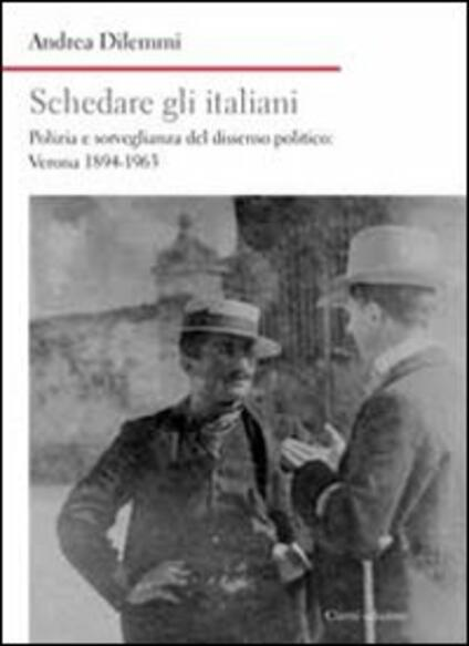 Schedare gli italiani. Polizia e sorveglianza del dissenso politico: Verona 1894-1963 - Andrea Dilemmi - copertina