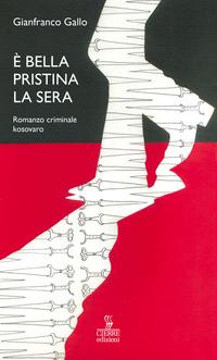 È bella Pristina la sera. Romanzo criminale kosovaro - Gallo Gianfranco - wuz.it