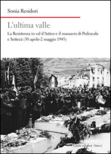 L' ultima valle. La resistenza in val d'Astico e il massacro di Pedescala e Settecà (30 aprile-2 maggio 1945)