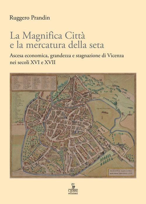 La Magnifica Città e la mercatura della seta. Ascesa economica, grandezza e stagnazione di Vicenza nei secoli XVI e XVII
