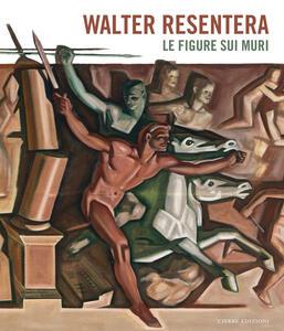 Walter Resentera. Le figure sui muri. Ediz. a colori