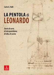 La pentola di Leonardo. Storie di corte, di vita quotidiana, di cibo, di cucina - Carlo G. Valli - copertina