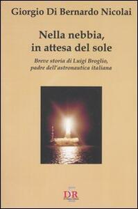 Nella nebbia, in attesa del sole. Breve storia di Luigi Broglio, padre dell'astronautica italiana