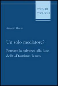 Libro Un solo mediatore? Pensare la salvezza alla luce della «Dominus Iesus» Antonio Ducay
