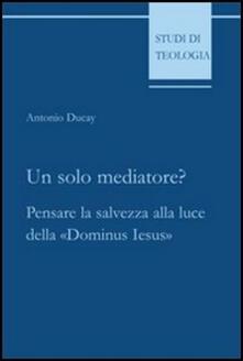 Un solo mediatore? Pensare la salvezza alla luce della «Dominus Iesus».pdf