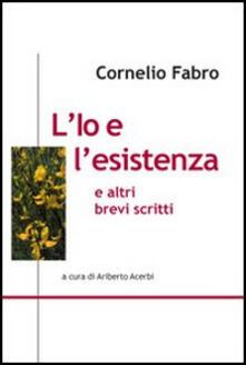 L' io e l'esistenza e altri brevi scritti - Cornelio Fabro - copertina