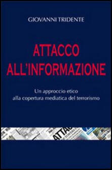 Attacco all'informazione. Un approccio etico alla copertura mediatica del terrorismo - Giovanni Tridente - copertina