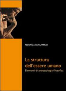 La struttura dell'essere umano. Elementi di antropologia filosofica - Federica Bergamino - copertina