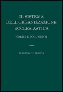 Il sistema dell'organizzazione ecclesiastica. Norme e documenti - Juan Ignacio Arrieta - copertina