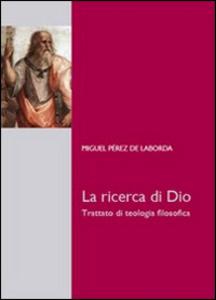 Libro La ricerca di Dio. Trattato di teologia filosofica Miguel Pérez de Laborda