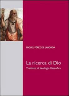 La ricerca di Dio. Trattato di teologia filosofica - Miguel Pérez de Laborda - copertina