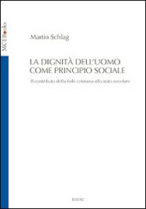 Libro La dignità dell'uomo come principio sociale. Il contributo della fede cristiana allo Stato secolare Martin Schlag