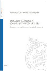 Libro Decodificando a John Maynard Keynes. Intuición y persuasión como claves de la economía Federico G. Ruiz López
