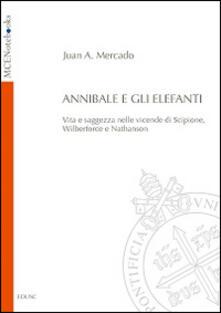 Annibale e gli elefanti. Vita e saggezza nelle vicende di Scipione, Wilberforce e Nathanson - Juan A. Mercado - copertina