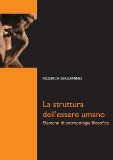 La struttura dell'essere umano. Elementi di antropologia filosofica - Federica Bergamino - ebook