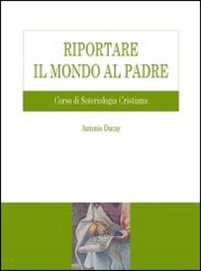 Libro Riportare il mondo al Padre. Corso di soteriologia cristiana Antonio Ducay