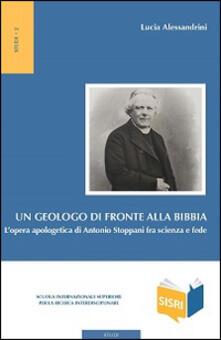 Un geologo di fronte alla Bibbia. L'opera apologetica di Antonio Stoppani tra scienza e fede - Lucia Alessandrini - copertina