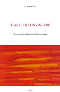 Libro L' arte di convincere. Come trasmettere con efficacia il tuo messaggio Alberto Gil