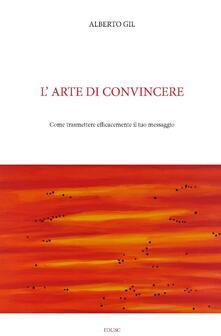 L' arte di convincere. Come trasmettere con efficacia il tuo messaggio - Alberto Gil - ebook