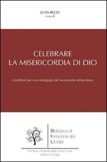 Celebrare la misericordia di Dio. Contributi per una mistagogia del sacramento del perdono - copertina