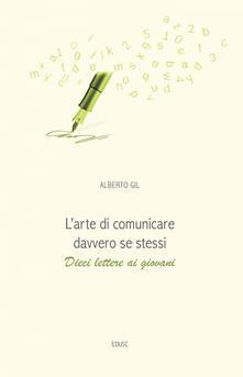 L' arte di comunicare davvero se stessi. Dieci lettere ai giovani - Alberto Gil - ebook